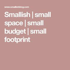 Smallish | small space | small budget | small footprint