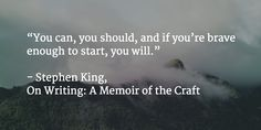 """""""You can, you should, and if you're brave enough to start, you will.""""  - Stephen King"""