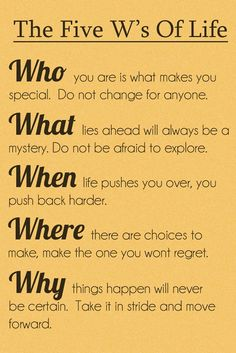 the five w's of life. who you are is what makes you special, do not change for anyone. what lies ahead will always be a mistery, do not be afraid to explore. when life pushes you over, you push back harder. where there are choices to make, make the one you won't regret. why things happen will never be certain, take it in stride and move forward.