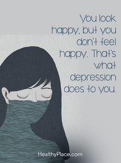 Quote on depression: You look happy, but you don't feel happy. That's what depression does to you. www.HealthyPlace.com