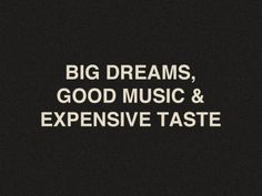big dreams, good music, and expensive taste