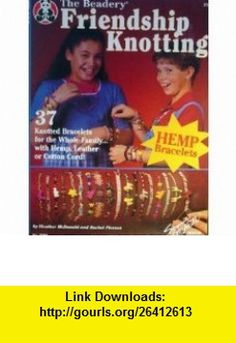 The Beadery Friendship Knotting 37 Bracelets with Hemp, Leather, Cotton Cord (9781574218282) Heather McDonald, Rachel Pierson , ISBN-10: 157421828X  , ISBN-13: 978-1574218282 ,  , tutorials , pdf , ebook , torrent , downloads , rapidshare , filesonic , hotfile , megaupload , fileserve