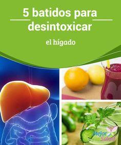 5 batidos para desintoxicar el hígado  El hígado es uno de los órganos más importantes de nuestro cuerpo. Te compartimos 5 batidos para desintoxicarlo de forma natural.