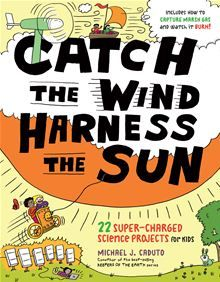 Catch the Wind, Harness the Sun - 22 Super-Charged Projects for Kids by Michael J. Caduto. Kids ages 8—12 will love these 22 exciting activities and experiments focused on producing and playing with renewable energy. #Kobo #eBook