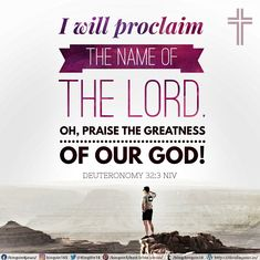 I will proclaim the name of the Lord. Oh, praise the greatness of our God! Deuteronomy 32:3 NIV