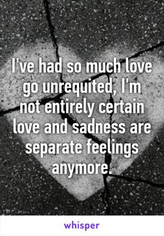 I've had so much love go unrequited, I'm not entirely certain love and sadness are separate feelings anymore.