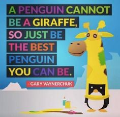 A penguin cannot be a Giraffe, so just be the best penguin you can be.