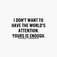 your attention is all i want. i use to want to be famous, but now, i want to be completely understood and loved for exactly who i am not just a single talent that is liked by all.