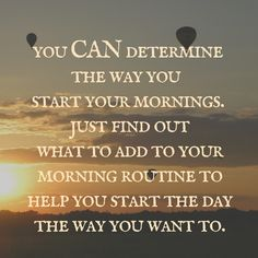 You can determine how you start your day.