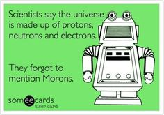 Scientists say the universe is made up of protons, neutrons and electrons. They forgot to mention morons.