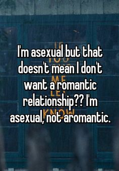 """I'm asexual but that doesn't mean I don't want a romantic relationship?? I'm asexual, not aromantic."""