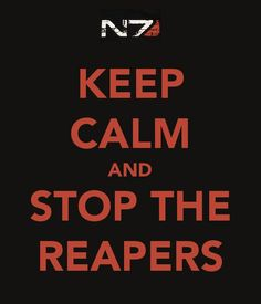 Keep calm and stop the Reapers---and keep calm just go get more fish and catch your space hamster