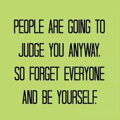 Forget everyone and be yourself