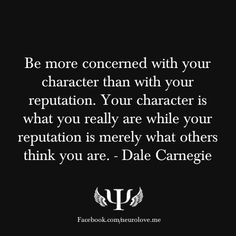 Be more concerned with your character than with your reputation. Your character is what you really are while your reputation is merely what others think you are. - Dale Carnegie