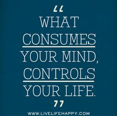 What consumes your mind, controls your life.   Flickr - Photo Sharing!