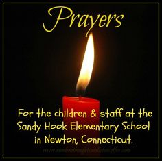 Prayers for the children and staff of the Sandy Hook Elementary school in Newton , Connecticut   12-14-12