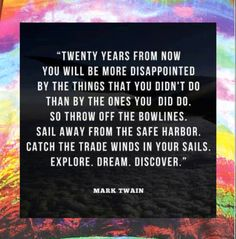 """""""Twenty years from now you will be more disappointed by the things that you didn't do than by the ones you did do. So throw off the bowlines. Sail away from the safe harbor. Catch the trade winds in your sails. Explore. Dream. Discover."""" #MarkTwain #Inspiration"""