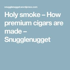 Holy smoke – How premium cigars are made – Snugglenugget