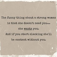 The funny things about a strong woman is that she doesn't need you... she wants you. And if you start slacking she'll be content without you.