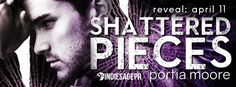 Shattered Pieces  If I Break Series byPortia MoorePublication Date:April 30 2017Genres: Adult Contemporary Romance  When youre heartbroken it lies beneath everything that you do. Its in all of who you are. Foreshadows who youll be.  It hides underneath your smile rests between your laugh revels in your tears and taunts your every thought. You wish it away but are too terrified to let it go.  When Cal first disappeared I swore my heart had broken and before all of this is over I swear it will…