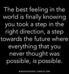 Love this Quote! The best feeling in the world is finally knowing you took a step in the right direction, a step towards the future where everything that you never thought was possible, IS POSSIBLE!❤️☀️