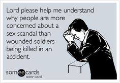 Lord please help me understand why people are more concerned about a sex scandal than wounded soldiers being killed in an accident.