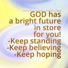 God has a bright future in store for you!  - Keep standing  - Keep believing  - Keep hoping