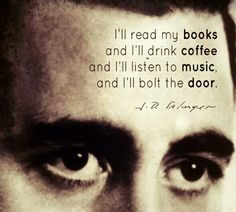 """""""I'll read my books and I'll drink coffee and I'll listen to music, and I'll bolt the door"""" -J.D. Salinger"""