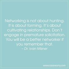 Networking is not about hunting. It is about forming. It's about cultivating relationships. Don't engage in premature solicitation. You will be a better networker if you remember that. – Dr. Ivan Misner http://www.easeworry.com/