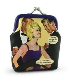 flattery will get you nowhere... a Mercedes on the other hand... Coin Purse by Anne Taintor Anne Taintor, http://www.amazon.com/dp/B0054G6N1A/ref=cm_sw_r_pi_dp_NQeGqb1FKQC6Y