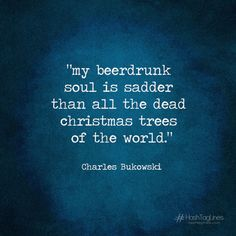 Charles Bukowski -- my beerdrunk soul is sadder than all the dead christmas trees of the world