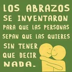 Los abrazos se inventaron para que las personas sepan que las quieres sin tener que decir nada.   :)