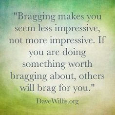 Bragging makes you seem less impressive, not more impressive. If you are doing something worth bragging about, others will brag for you.