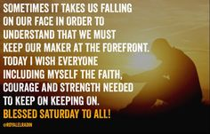 SOMETIMES IT TAKES US FALLING  ON OUR FACE IN ORDER TO  UNDERSTAND THAT WE MUST  KEEP OUR MAKER AT THE FOREFRONT. TODAY I WISH EVERYONE  INCLUDING MYSELF THE FAITH,  COURAGE AND STRENGTH NEEDED  TO KEEP ON KEEPING ON.  BLESSED SATURDAY TO ALL!