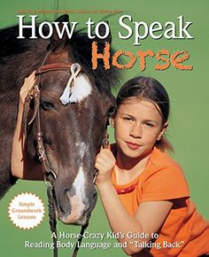 """How to Speak """"Horse"""": A Horse-Crazy Kid's Guide to Reading Body Language, Understanding Behavior, and """"Talking Back"""" with Simple Groundwork Lessons"""