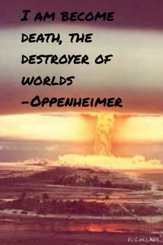 I am become death, the destroyer of worlds- Oppenheimer
