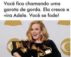 Não critique e nem chame de gorda nem uma garota, porque ela cresce e pode virar a Adele. E seu mundo vira de cabeça pra baixo.