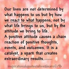 Our lives are not determined by what happens to us but how we react to what happens. Positive attitude