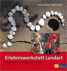 Erlebniswerkstatt Landart: Neue Naturkunstwerke für Klein und Gross: Amazon.de: Andreas Güthler: Bücher