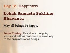 Happiness:  Lokah Samasta Sukhino Bhavantu ~~ May all beings be happy.