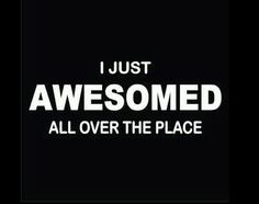 I just awesomed all over the place.... :)
