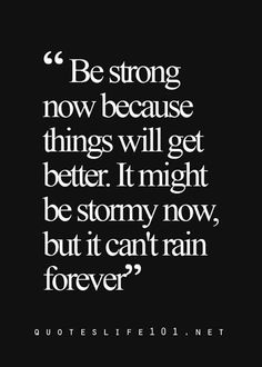 """Be strong now because things will get better. It might be stormy now, but it can't rain forever."""