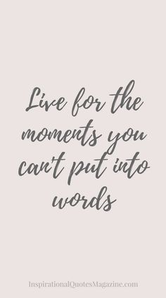 Live for the moments you can't put into words.