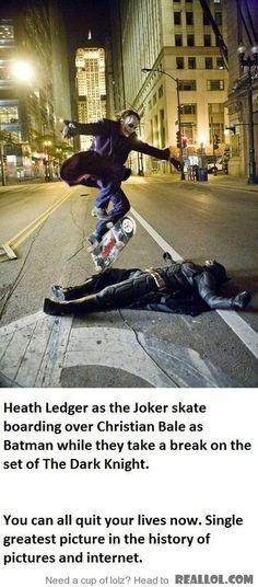 Heath Ledger as the Joker, skate boarding over Christian Bale as Batman while they take a break on the set of The Dark Knight.    You can all quit your lives now. Single greatest picture in the history of pictures and internet.