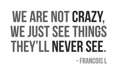 "We are not crazy. We just see things they'll never see. - I JUST had a conversation the other day about how people would call ""bs"" on this trait and how it drove me nuts!"