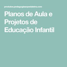 Planos de Aula e Projetos de Educação Infantil