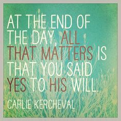 """""""At the end of the day all that matters is that you said YES to His will."""" http://www.ManagingYourBlessings.com"""