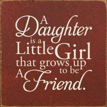 A Daughter is a Little Girl that grows up to be a Friend.  ( A Granddaughter Too!)