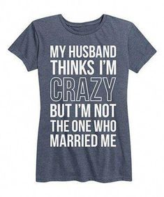 Husband thinks am Crazy is a funny top quality t-shirt that is great for gift giving or just a little laugh for yourself,and a Black Friday