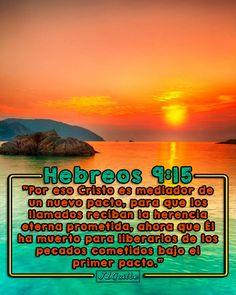 """- Hebreos 9:15 - """"Por eso Cristo es mediador de un nuevo pacto, para que los llamados reciban la herencia eterna prometida, ahora que Él ha muerto para liberarlos de los pecados cometidos bajo el primer pacto."""""""